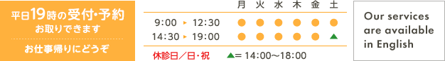 平日19時の受付・予約お取りできます お仕事帰りにどうぞ 9:00~12:30 14:30~19:00 休診日/日・祝 △ = 14:00〜18:00 Our services are available in English